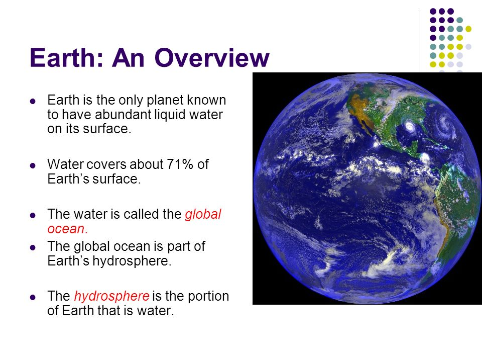 Earth: An Overview Earth is the only planet known to have abundant liquid water on its surface. Water covers about 71% of Earth's surface.