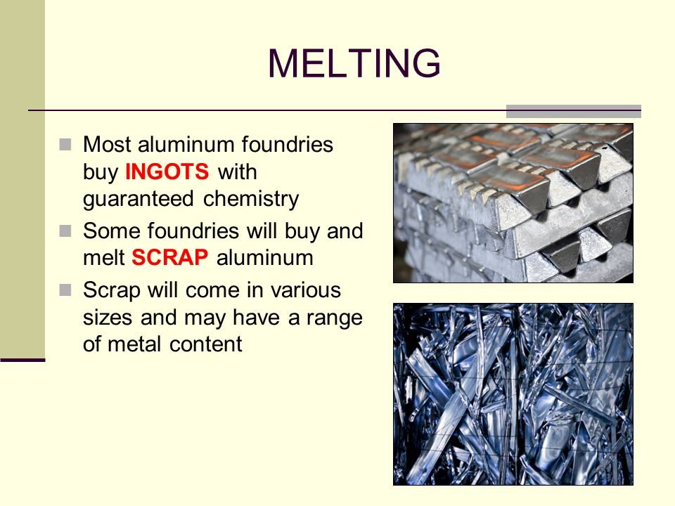 MELTING Most aluminum foundries buy INGOTS with guaranteed chemistry