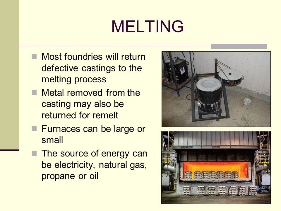 MELTING Most foundries will return defective castings to the melting process. Metal removed from the casting may also be returned for remelt.