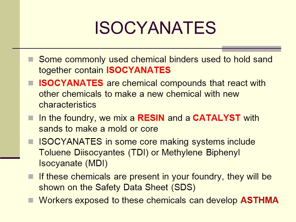 ISOCYANATES Some commonly used chemical binders used to hold sand together contain ISOCYANATES.