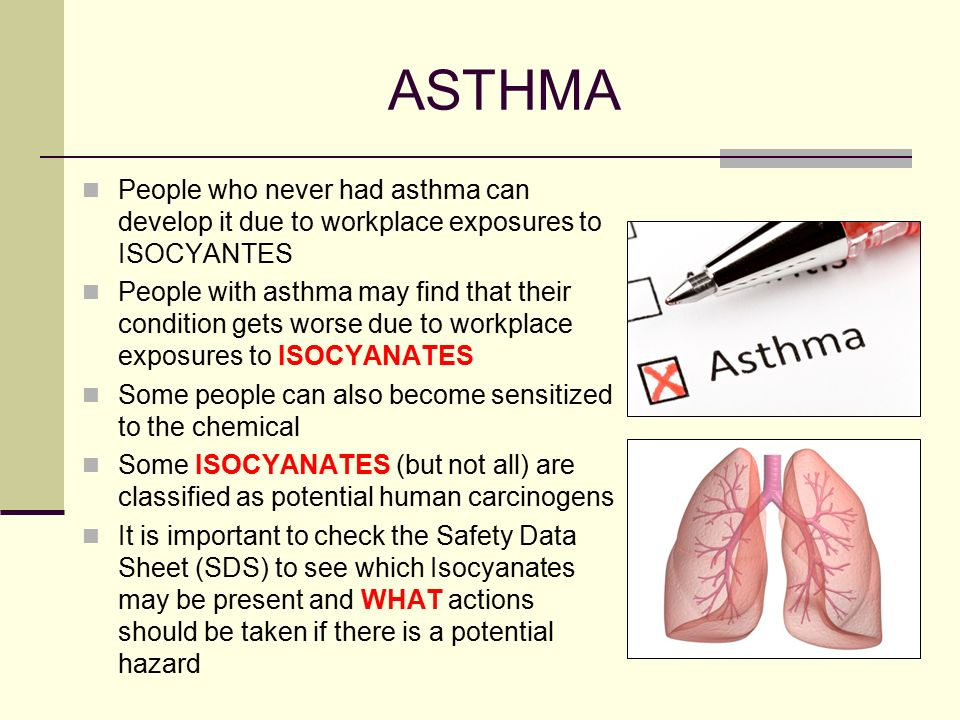 ASTHMA People who never had asthma can develop it due to workplace exposures to ISOCYANTES.