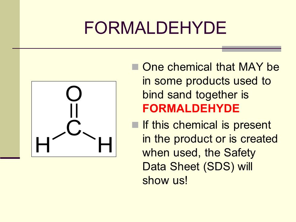 FORMALDEHYDE One chemical that MAY be in some products used to bind sand together is FORMALDEHYDE.