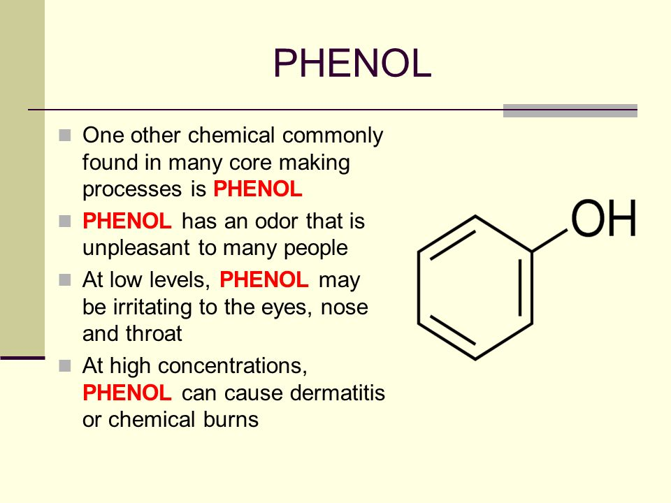 PHENOL One other chemical commonly found in many core making processes is PHENOL. PHENOL has an odor that is unpleasant to many people.