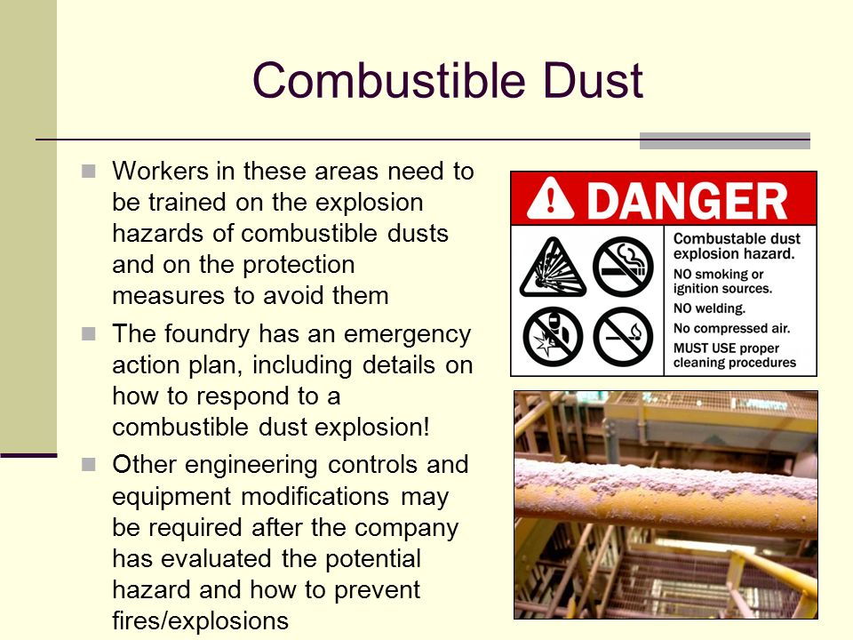 Combustible Dust Workers in these areas need to be trained on the explosion hazards of combustible dusts and on the protection measures to avoid them.