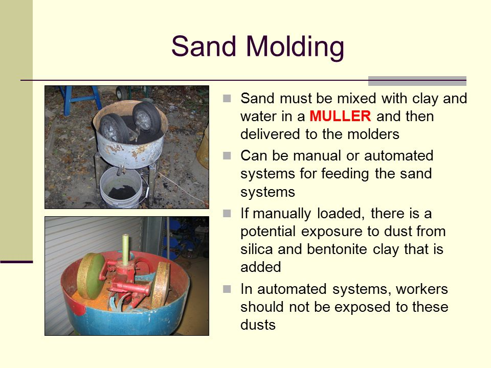 Sand Molding Sand must be mixed with clay and water in a MULLER and then delivered to the molders.