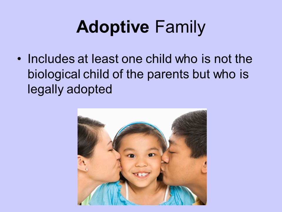 Adoptive Family Includes at least one child who is not the biological child of the parents but who is legally adopted.