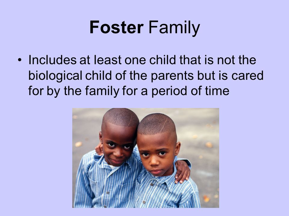 Foster Family Includes at least one child that is not the biological child of the parents but is cared for by the family for a period of time.