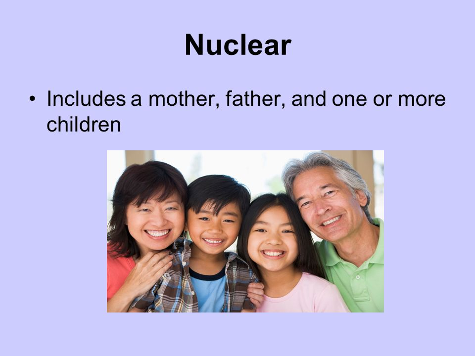 Nuclear Includes a mother, father, and one or more children