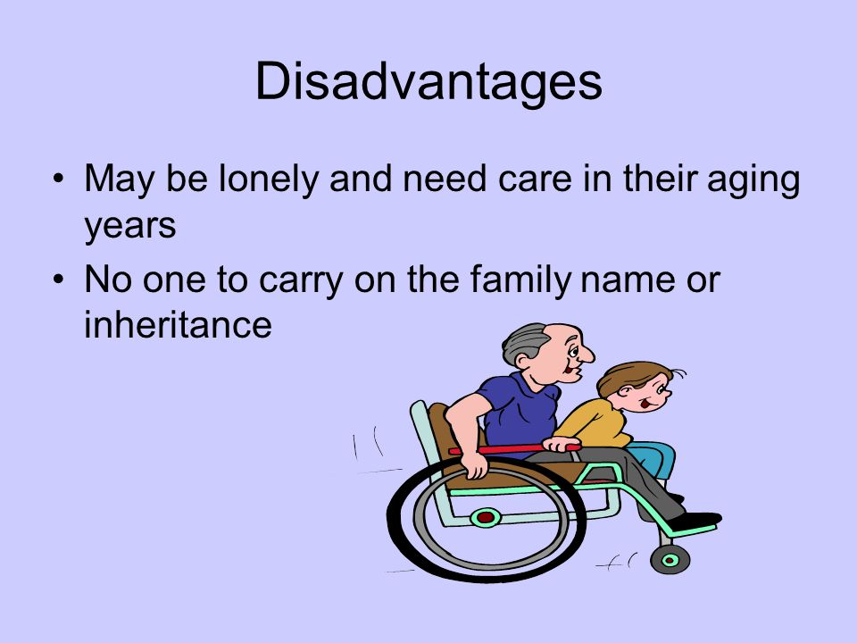 Disadvantages May be lonely and need care in their aging years
