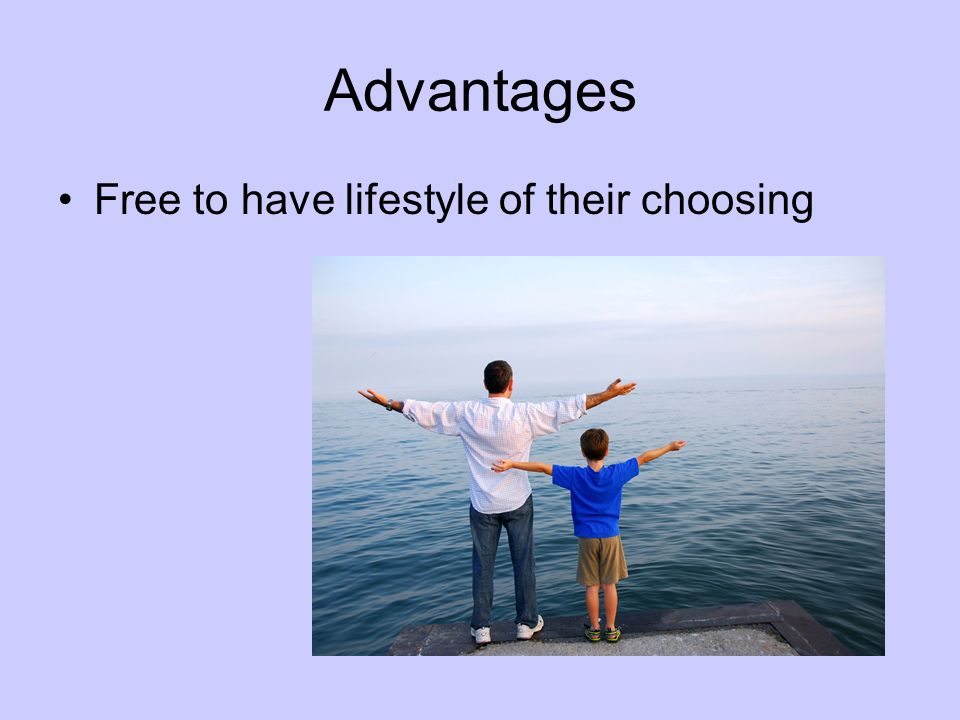 Advantages Free to have lifestyle of their choosing