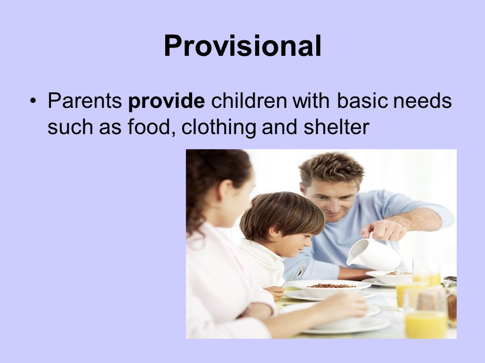 Provisional Parents provide children with basic needs such as food, clothing and shelter