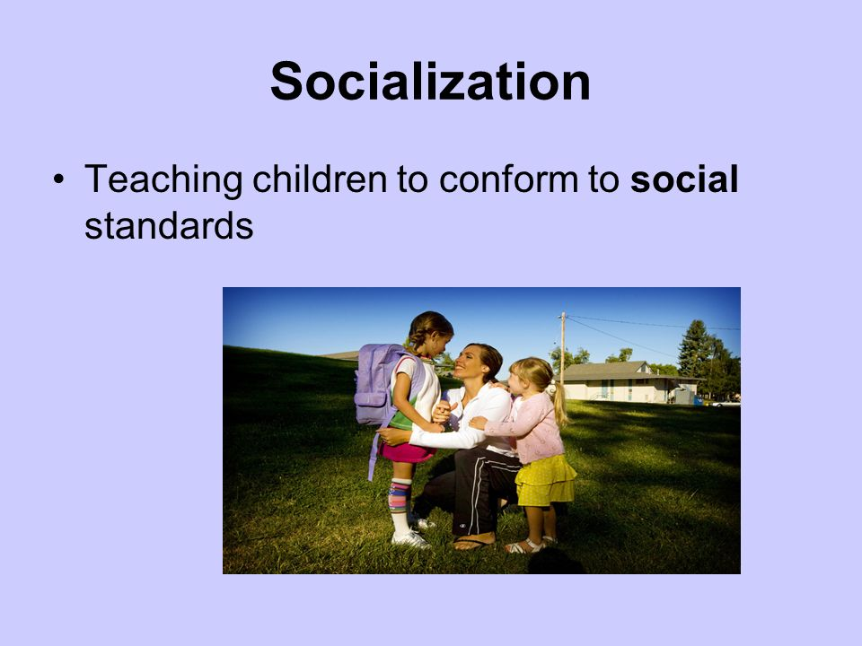 Socialization Teaching children to conform to social standards