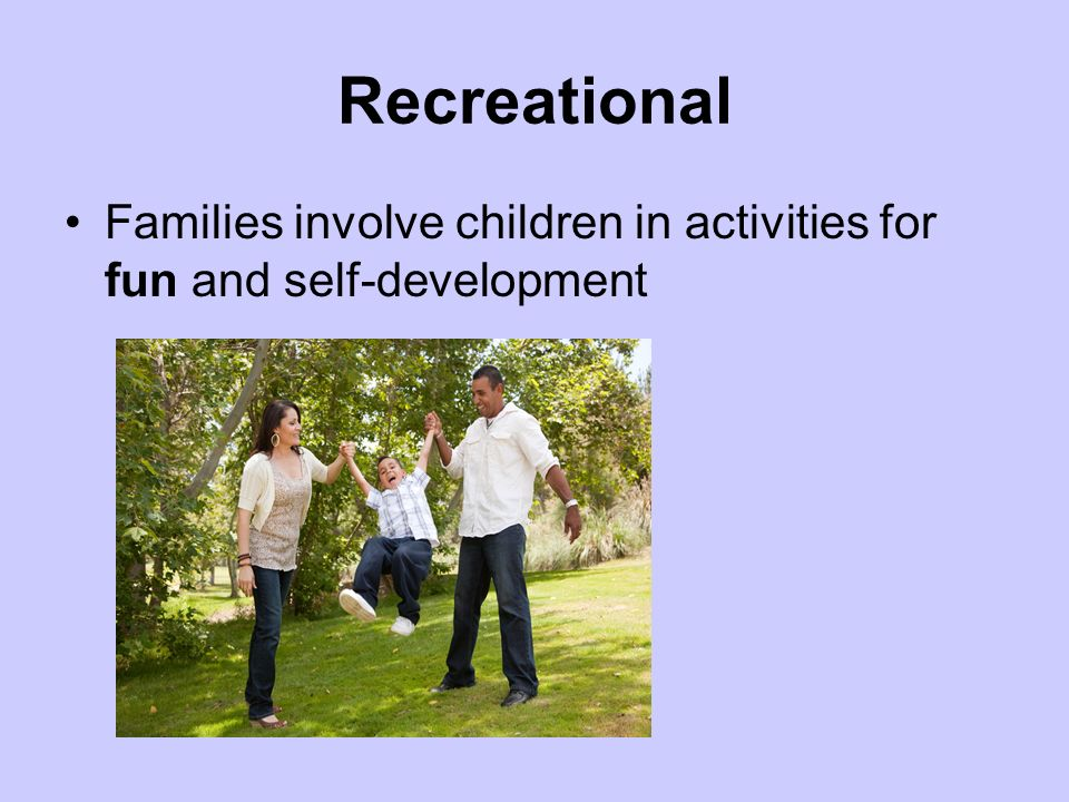 Recreational Families involve children in activities for fun and self-development