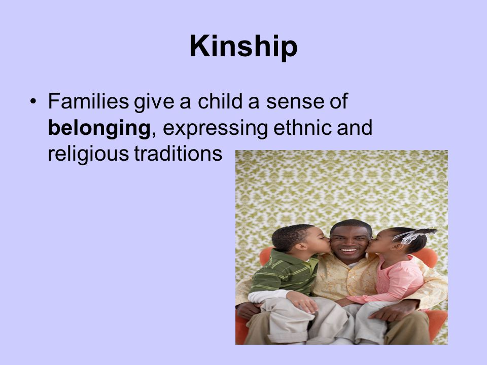 Kinship Families give a child a sense of belonging, expressing ethnic and religious traditions