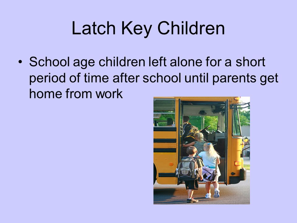 Latch Key Children School age children left alone for a short period of time after school until parents get home from work.