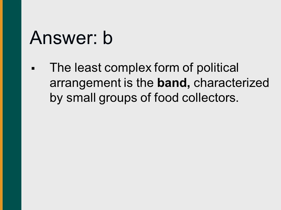 Answer: b The least complex form of political arrangement is the band, characterized by small groups of food collectors.