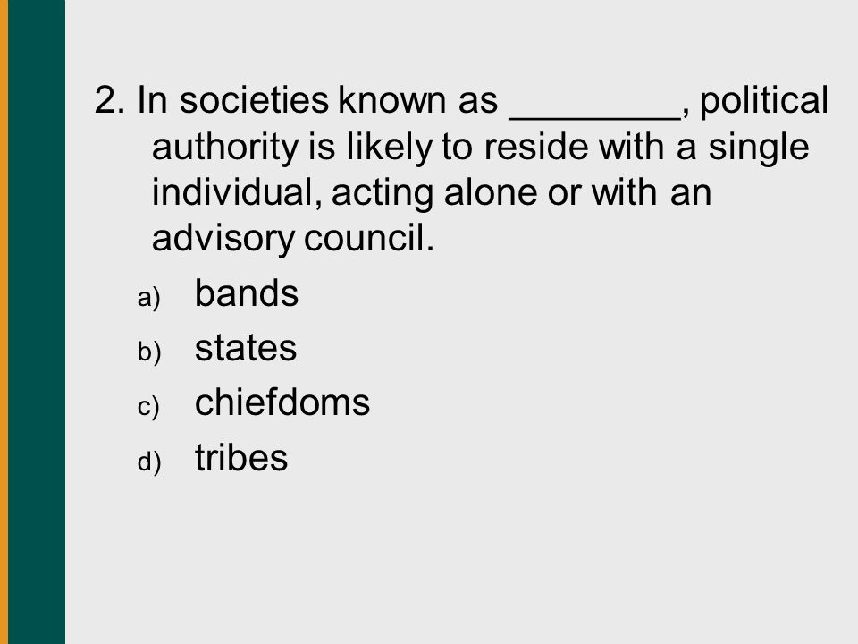 2. In societies known as ________, political authority is likely to reside with a single individual, acting alone or with an advisory council.