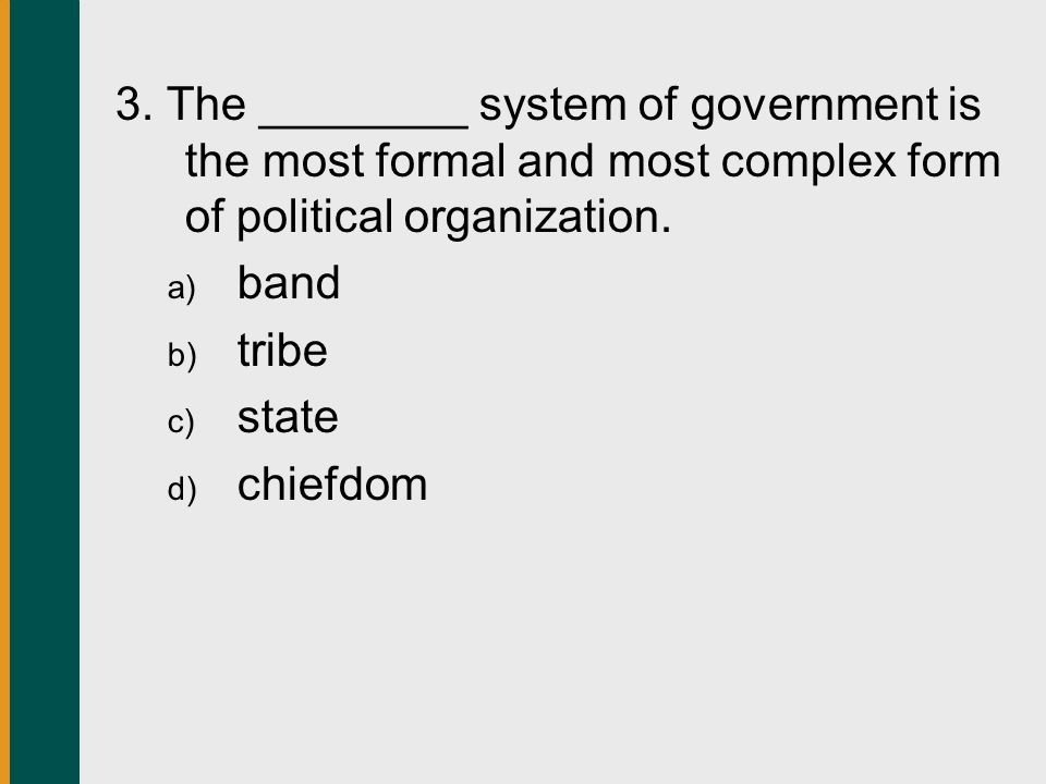 3. The ________ system of government is the most formal and most complex form of political organization.