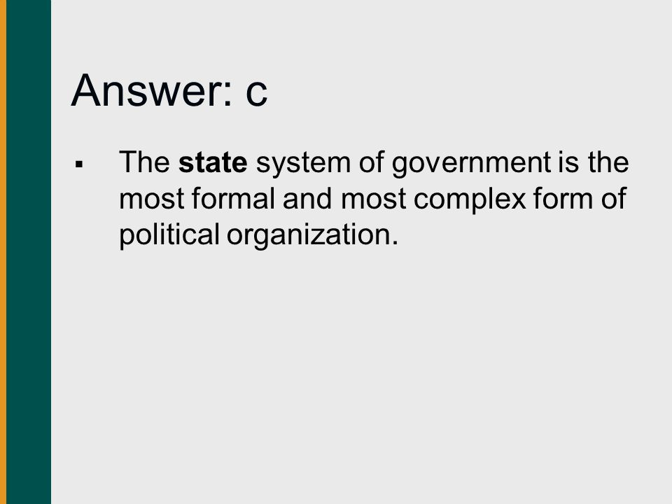 Answer: c The state system of government is the most formal and most complex form of political organization.