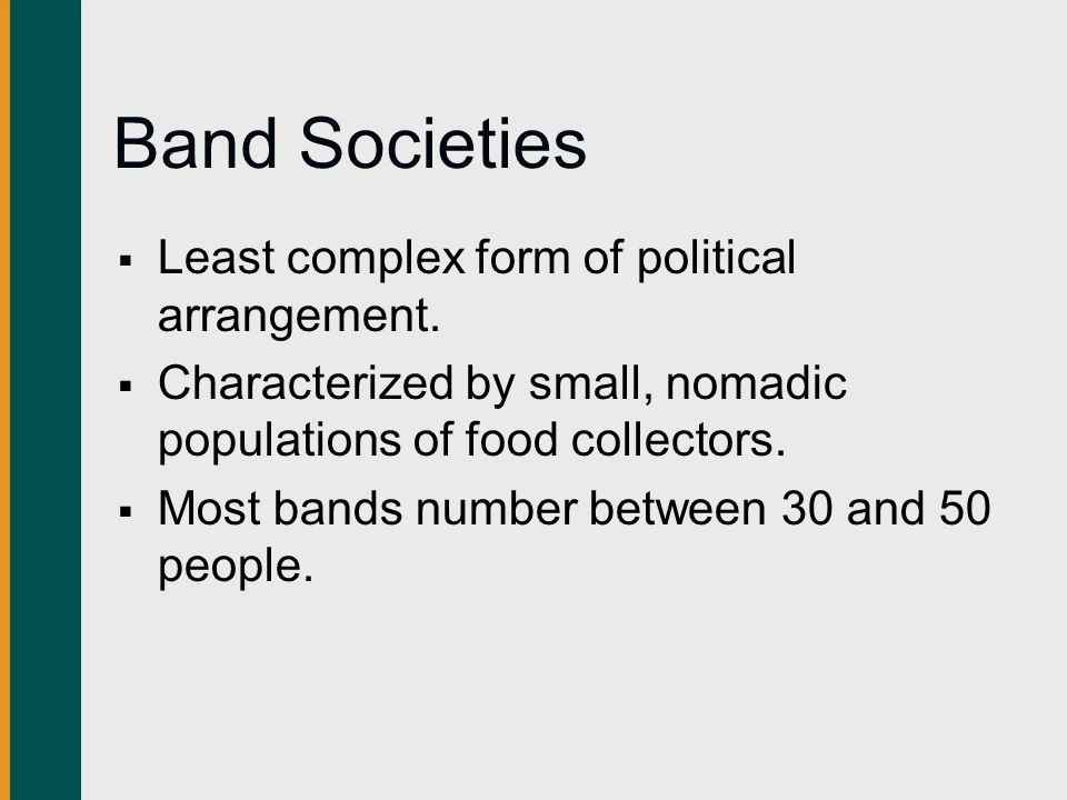 Band Societies Least complex form of political arrangement.