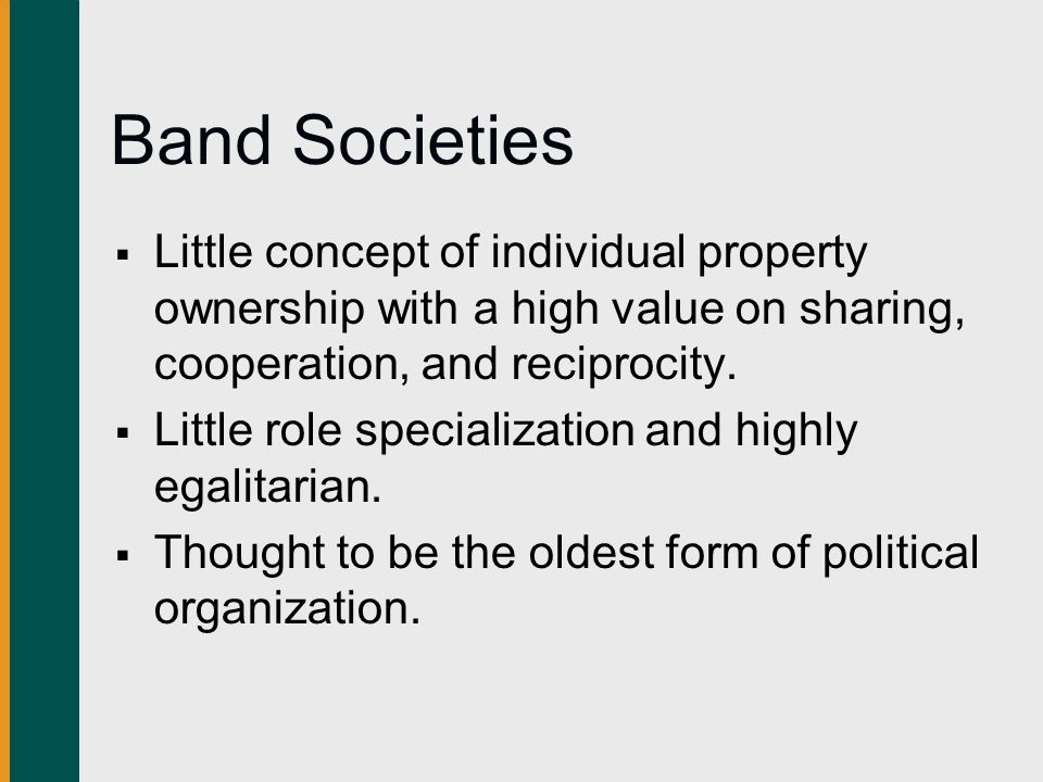 Band Societies Little concept of individual property ownership with a high value on sharing, cooperation, and reciprocity.