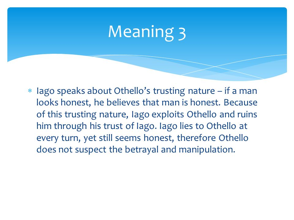 othello blinded by his trusting nature His keen observation of othello's nature enables him to recognize othello's  unsuspicious nature othello's honesty will blind him from one's deceit because  he  in knowing that desdemona, his beloved daughter, and othello, his most  trusted.