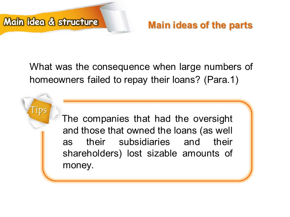 Main ideas of the parts Main idea & structure. What was the consequence when large numbers of homeowners failed to repay their loans (Para.1)
