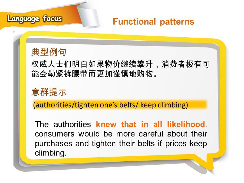 Functional patterns 典型例句 意群提示 权威人士们明白如果物价继续攀升,消费者极有可能会勒紧裤腰带而更加谨慎地购物。