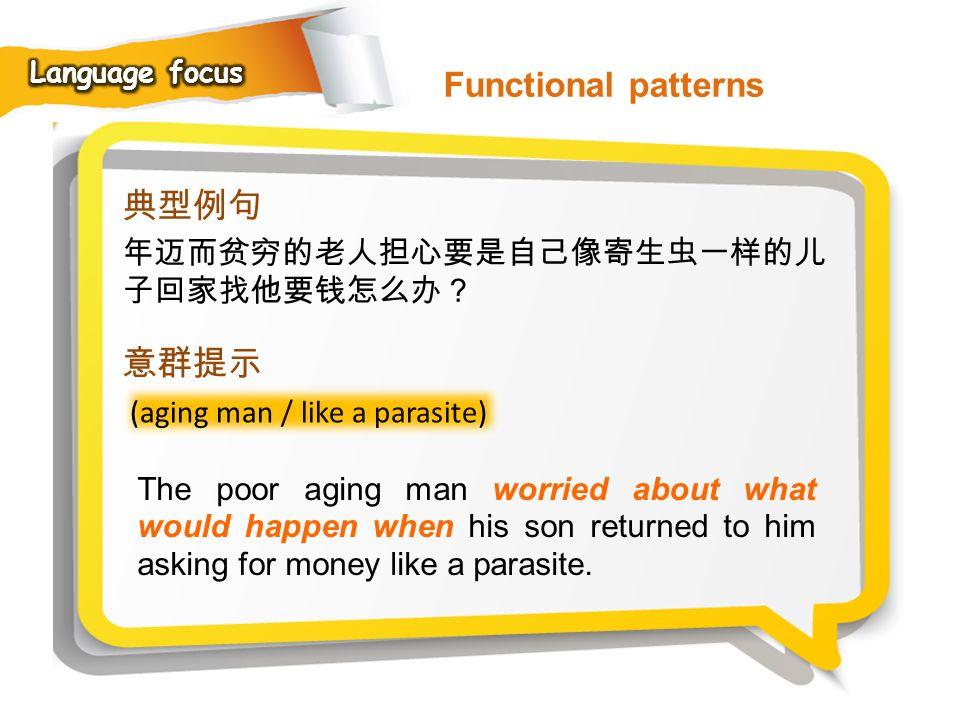 Functional patterns 典型例句 意群提示 年迈而贫穷的老人担心要是自己像寄生虫一样的儿子回家找他要钱怎么办?