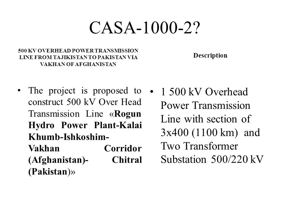 CASA-1000-2 Description. 500 KV OVERHEAD POWER TRANSMISSION LINE FROM TAJIKISTAN TO PAKISTAN VIA VAKHAN OF AFGHANISTAN.