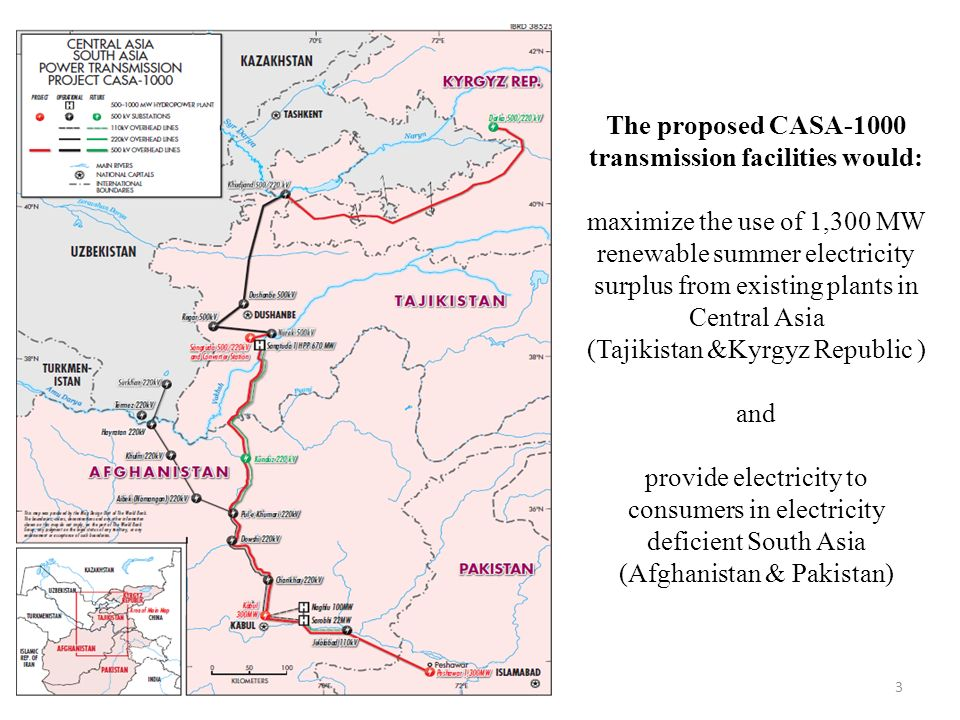 The proposed CASA-1000 transmission facilities would: maximize the use of 1,300 MW renewable summer electricity surplus from existing plants in Central Asia (Tajikistan &Kyrgyz Republic ) and provide electricity to consumers in electricity deficient South Asia (Afghanistan & Pakistan)