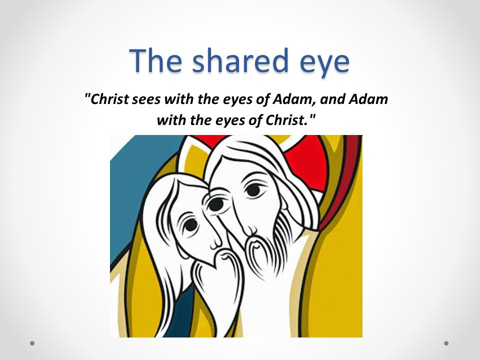 Christ sees with the eyes of Adam, and Adam with the eyes of Christ.