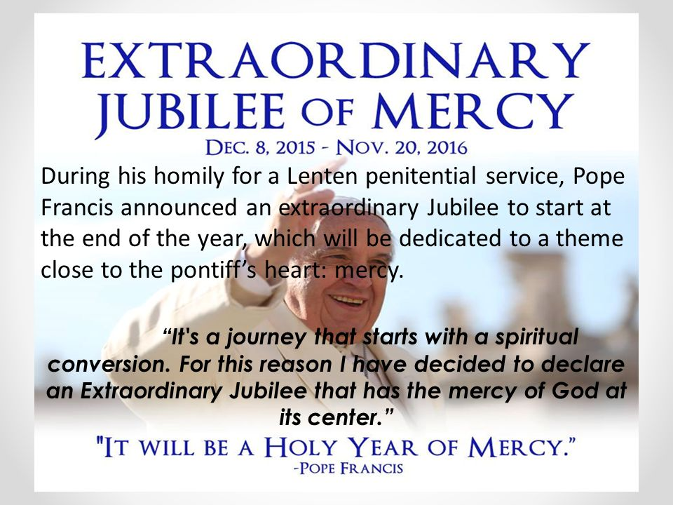 During his homily for a Lenten penitential service, Pope Francis announced an extraordinary Jubilee to start at the end of the year, which will be dedicated to a theme close to the pontiff's heart: mercy.