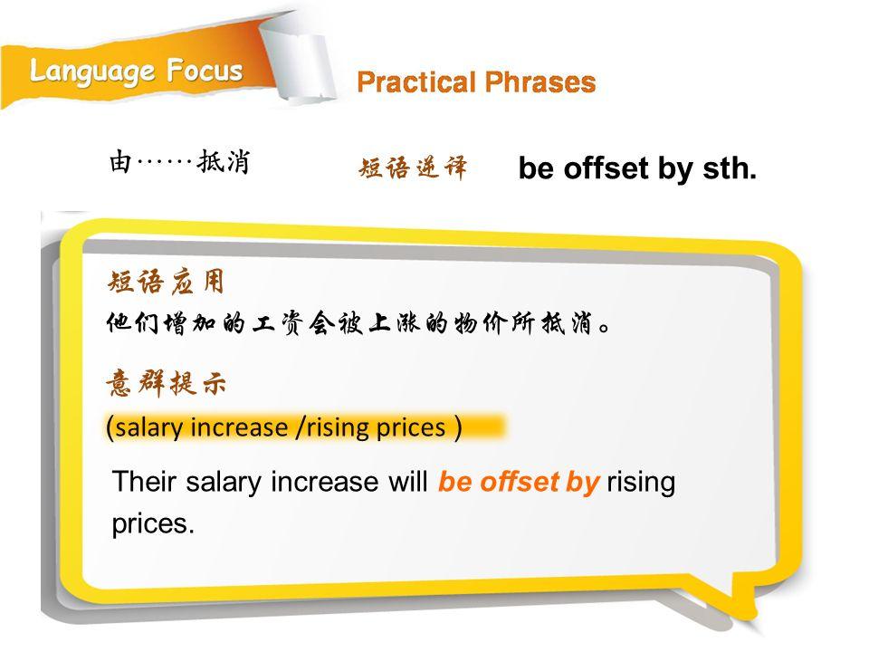 be offset by sth. 短语应用 意群提示 由……抵消 短语逆译 他们增加的工资会被上涨的物价所抵消。