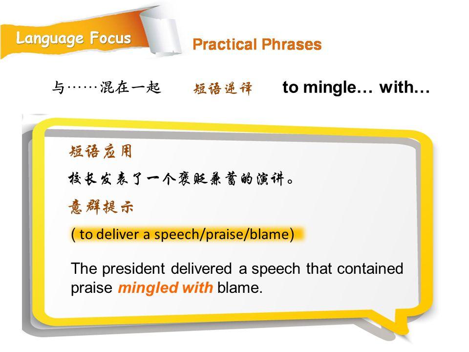 to mingle… with… 短语应用 意群提示 与……混在一起 短语逆译 校长发表了一个褒贬兼蓄的演讲。