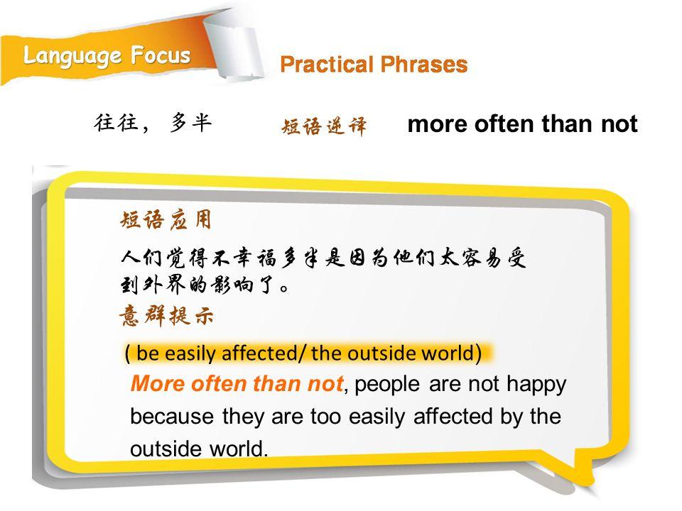 more often than not 短语应用 意群提示 往往, 多半 短语逆译 人们觉得不幸福多半是因为他们太容易受到外界的影响了。