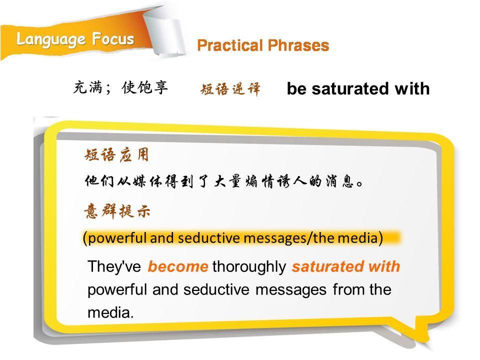 be saturated with 短语应用 意群提示 充满;使饱享 短语逆译 他们从媒体得到了大量煽情诱人的消息。