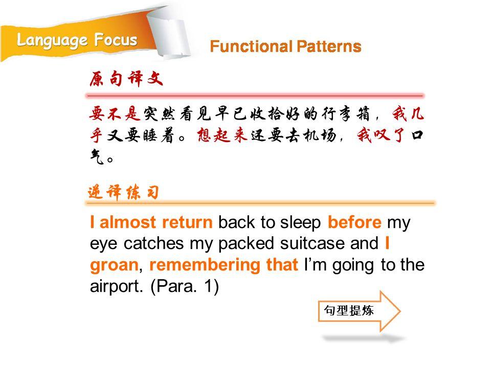 原句译文 逆译练习 要不是突然看见早已收拾好的行李箱,我几乎又要睡着。想起来还要去机场,我叹了口气。