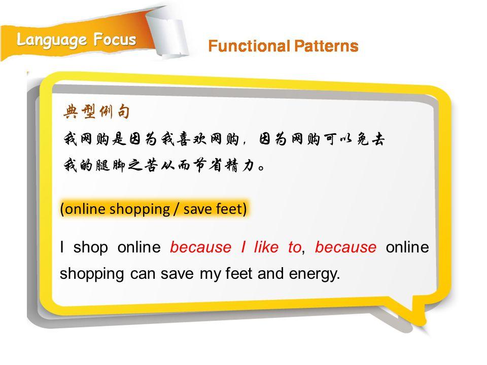 典型例句 我网购是因为我喜欢网购,因为网购可以免去我的腿脚之苦从而节省精力。 (online shopping / save feet)