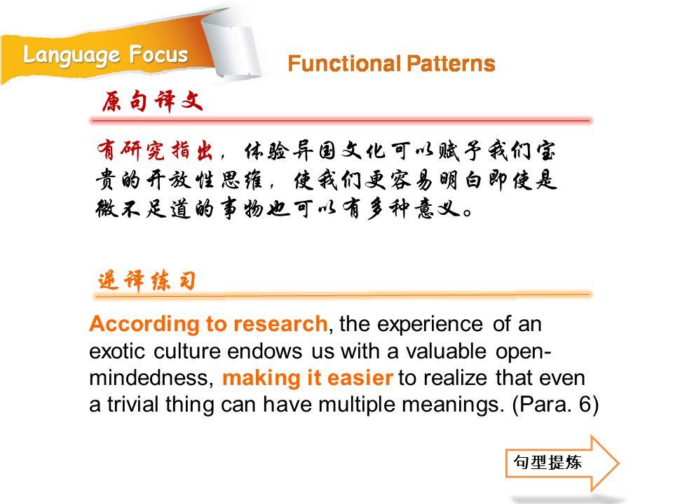 原句译文 逆译练习 有研究指出,体验异国文化可以赋予我们宝贵的开放性思维,使我们更容易明白即使是微不足道的事物也可以有多种意义。