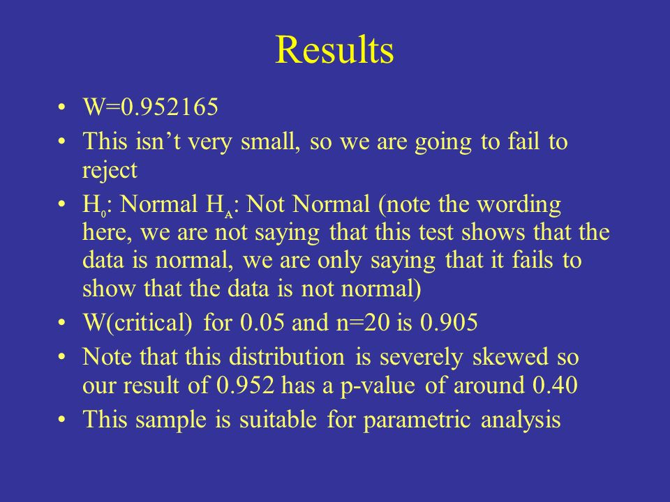 Results W=0.952165. This isn't very small, so we are going to fail to reject.