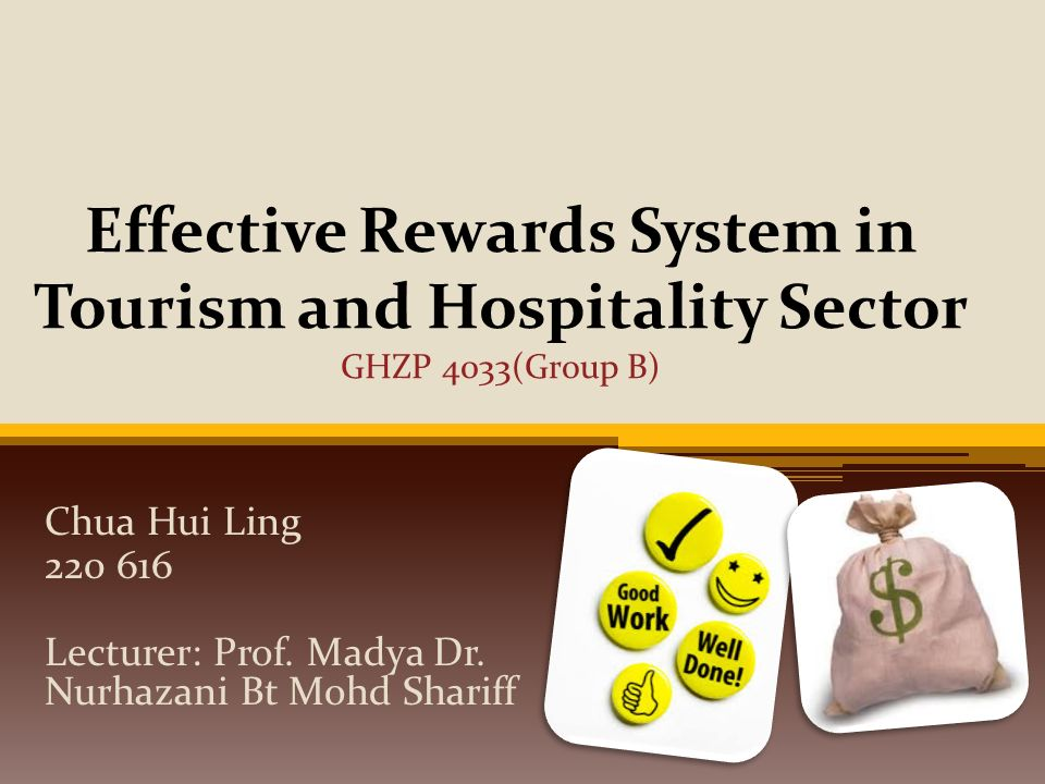 Effective Rewards System in Tourism and Hospitality Sector GHZP 4033(Group  B) Chua Hui Ling 220 616 Lecturer: Prof  Madya Dr  Nurhazani Bt Mohd  Shariff