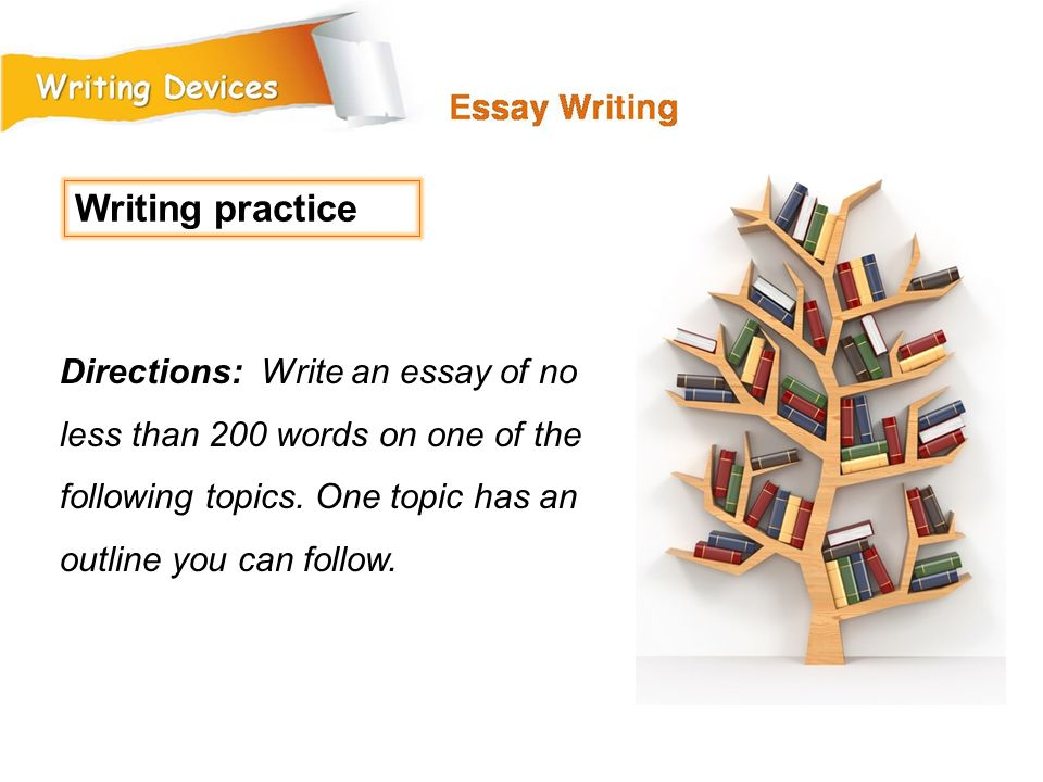 Writing practice Directions: Write an essay of no less than 200 words on one of the following topics.