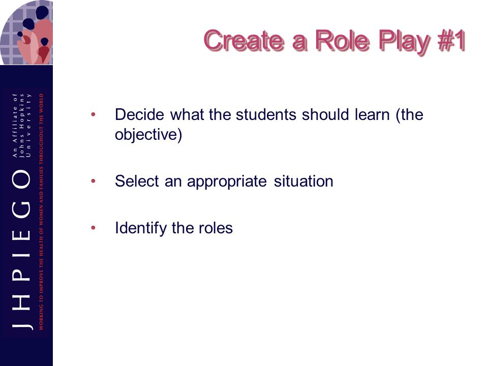 Create a Role Play #1 Decide what the students should learn (the objective) Select an appropriate situation.