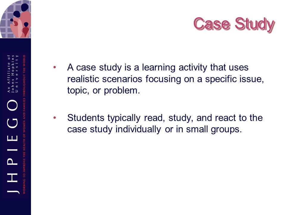 Case Study A case study is a learning activity that uses realistic scenarios focusing on a specific issue, topic, or problem.