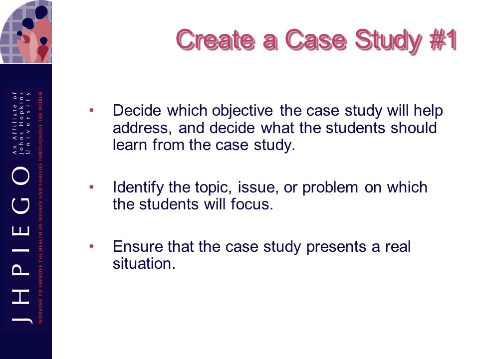 Create a Case Study #1 Decide which objective the case study will help address, and decide what the students should learn from the case study.