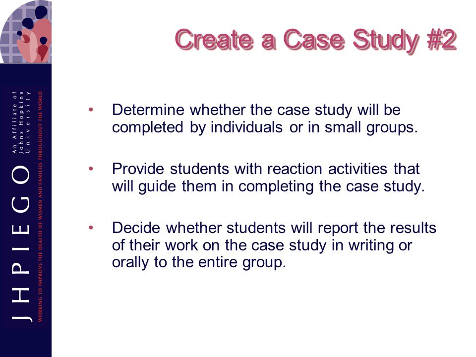 Create a Case Study #2 Determine whether the case study will be completed by individuals or in small groups.