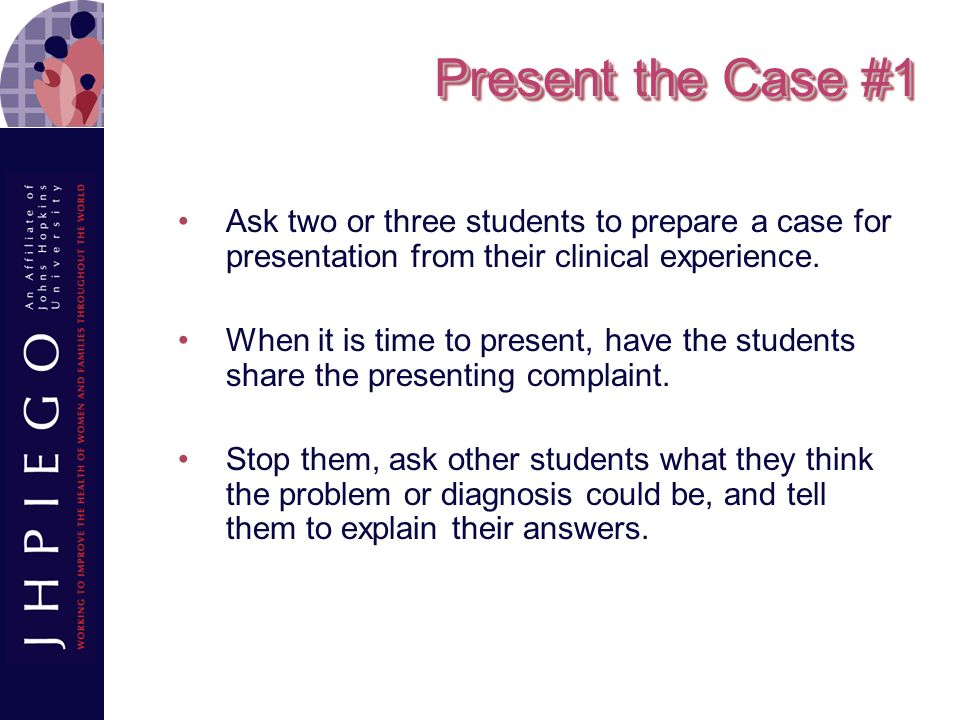 Present the Case #1 Ask two or three students to prepare a case for presentation from their clinical experience.