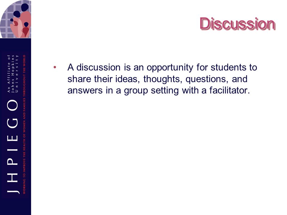 Discussion A discussion is an opportunity for students to share their ideas, thoughts, questions, and answers in a group setting with a facilitator.