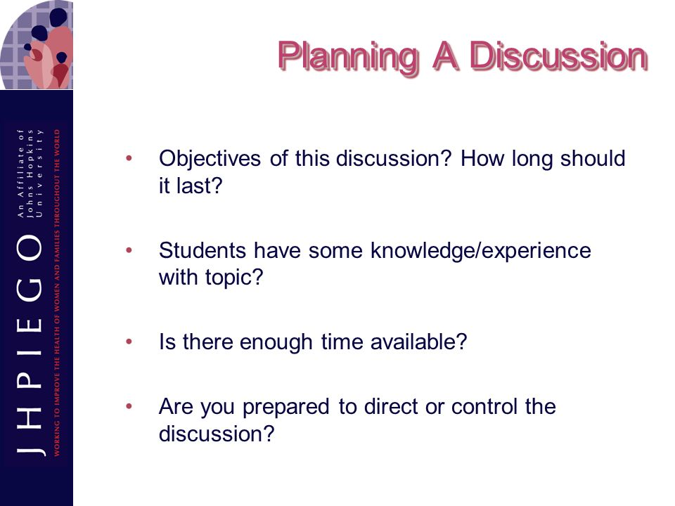 Planning A Discussion Objectives of this discussion How long should it last Students have some knowledge/experience with topic